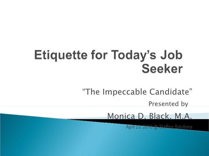 """"""" The Impeccable Candidate"""" Presented by 1 Monica D. Black, M.A. April 23, 2010 @ Staffing Solutions"""