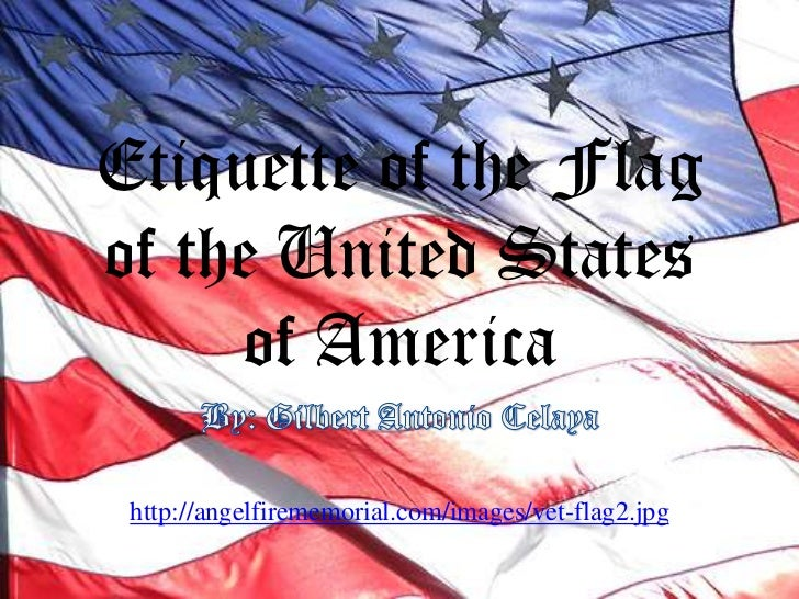 Etiquette of the Flag of the United States of America<br />By: Gilbert Antonio Celaya<br />http://angelfirememorial.com/im...