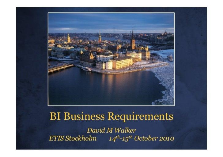 BI Business Requirements           David M WalkerETIS Stockholm   14th-15th October 2010