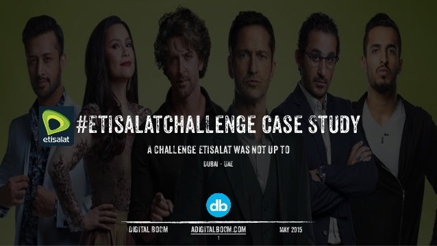 #EtisalatChaLLenge Case Study May 2015Digital BOOm adigitalbOOm.com Dubai - UAE A chaLLenge Etisalat was not up to 1