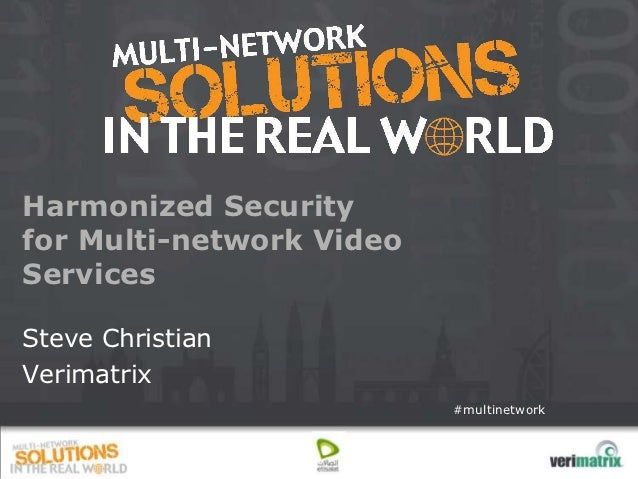 Harmonized Securityfor Multi-network VideoServicesSteve ChristianVerimatrix                          #multinetwork