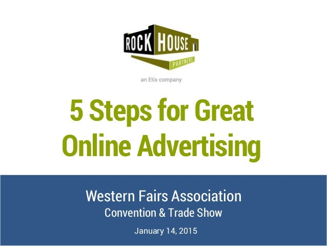 5 Steps for Great Online Advertising Western Fairs Association Convention & Trade Show January 14, 2015