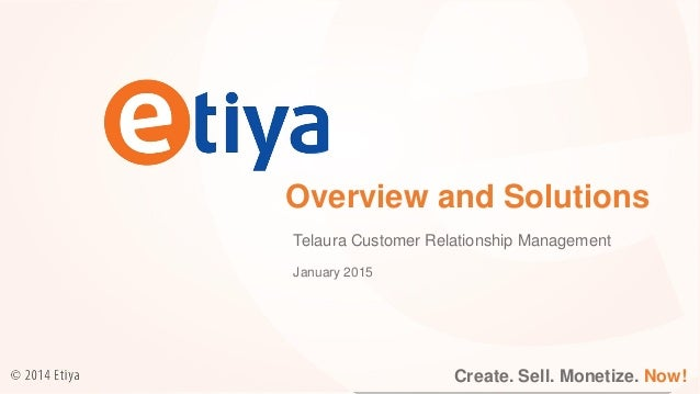 Create. Sell. Monetize. Now! Overview and Solutions Telaura Customer Relationship Management Create. Sell. Monetize. Now! ...