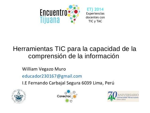Herramientas TIC para la capacidad de la  comprensión de la información  William Vegazo Muro  educador230167@gmail.com  I....