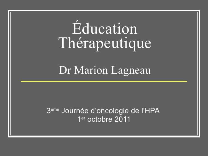 Éducation Thérapeutique Dr Marion Lagneau 3 ème  Journée d'oncologie de l'HPA  1 er  octobre 2011