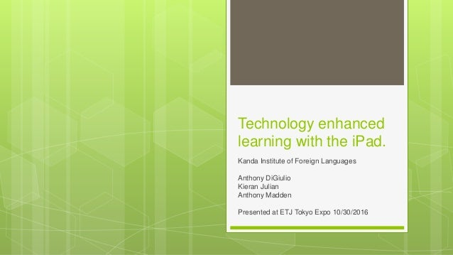 Technology enhanced learning with the iPad. Kanda Institute of Foreign Languages Anthony DiGiulio Kieran Julian Anthony Ma...