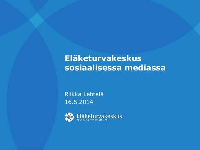 Eläketurvakeskus sosiaalisessa mediassa Riikka Lehtelä 16.5.2014