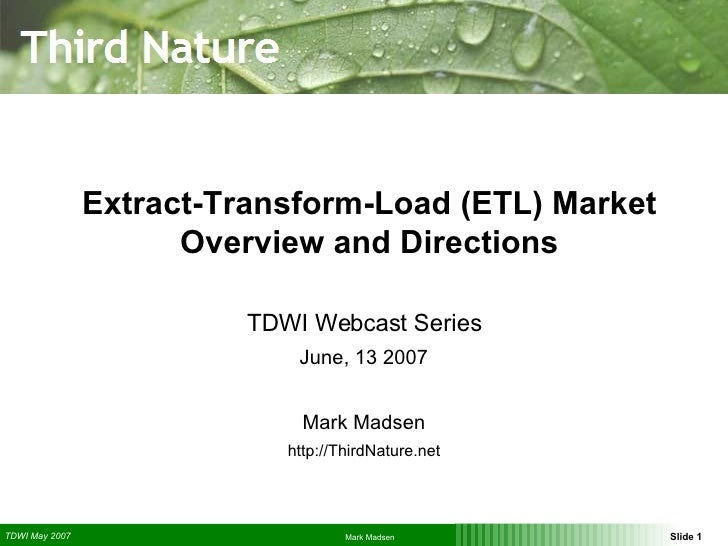 Extract-Transform-Load (ETL) Market Overview and Directions TDWI Webcast Series June, 13 2007 Mark Madsen http://ThirdNatu...