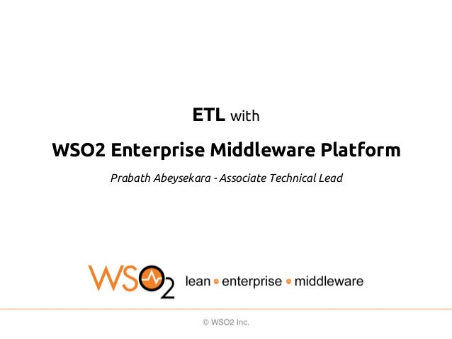 ETL with WSO2 Enterprise Middleware Platform Prabath Abeysekara - Associate Technical Lead