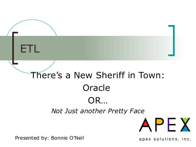 ETL There's a New Sheriff in Town: Oracle OR… Not Just another Pretty Face Presented by: Bonnie O'Neil