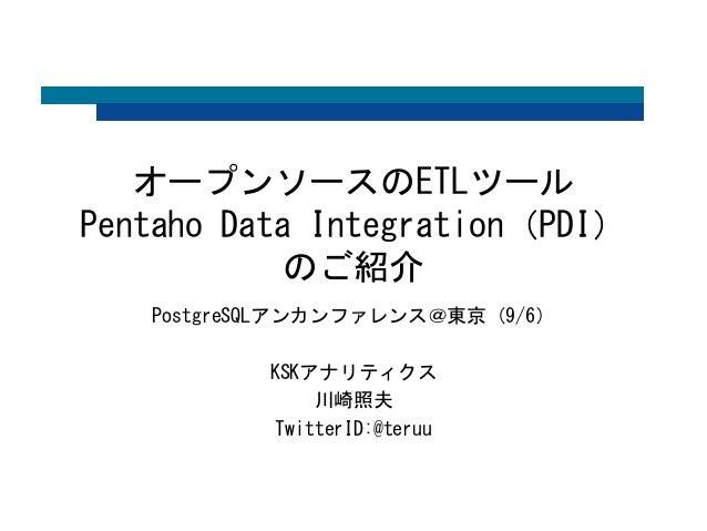 オープンソースのETLツール  Pentaho Data Integration(PDI)  のご紹介  PostgreSQLアンカンファレンス@東京(9/6)  KSKアナリティクス  川崎照夫  TwitterID:@teruu