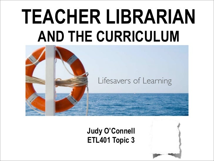 TEACHER LIBRARIAN AND THE CURRICULUM          Lifesavers of Learning       Judy O'Connell       ETL401 Topic 3