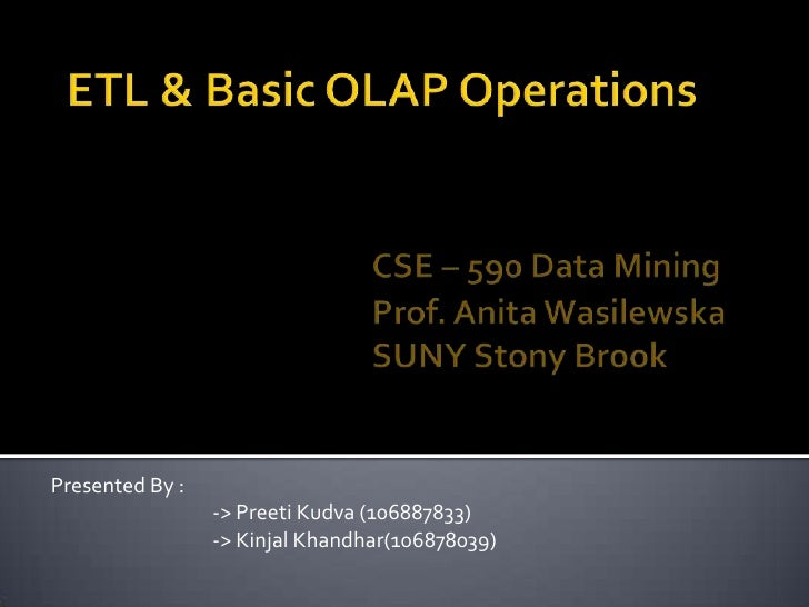 ETL & Basic OLAP OperationsCSE – 590 Data MiningProf. Anita WasilewskaSUNY Stony Brook<br />Presented By :<br />...
