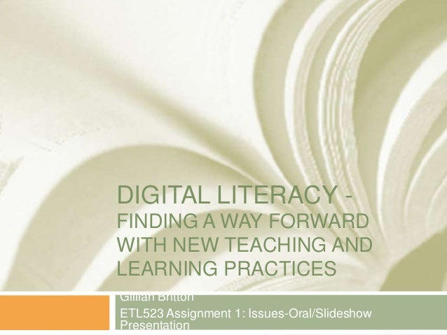 DIGITAL LITERACY -FINDING A WAY FORWARDWITH NEW TEACHING ANDLEARNING PRACTICESGillian BrittonETL523 Assignment 1: Issues-O...