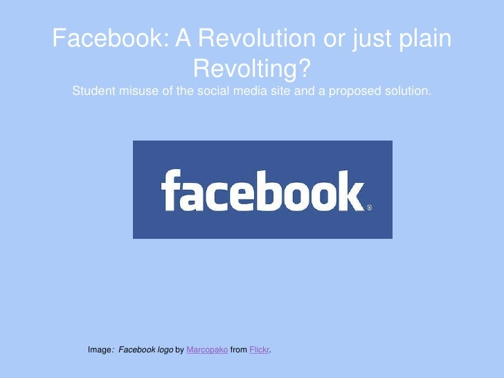 Facebook: A Revolution or just plain           Revolting? Student misuse of the social media site and a proposed solution....