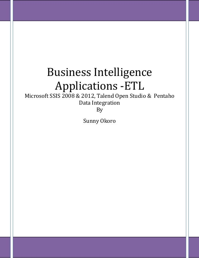 Business Intelligence Applications -ETL Microsoft SSIS 2008 & 2012, Talend Open Studio & Pentaho Data Integration By Sunny...