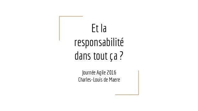 Et la responsabilité dans tout ça ? Journée Agile 2016 Charles-Louis de Maere
