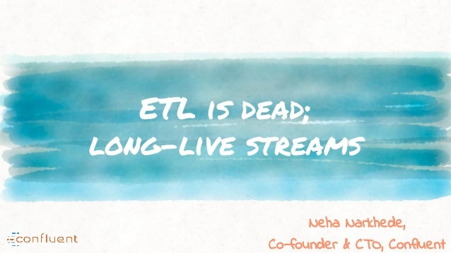 ETL is dead; long-live streams Neha Narkhede, Co-founder & CTO, Confluent