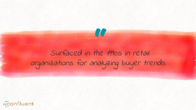 """""""Surfaced in the 1990s in retail organizations for analyzing buyer trends"""