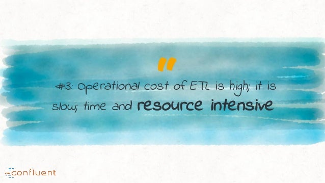 """""""#3: Operational cost of ETL is high; it is slow; time and resource intensive"""