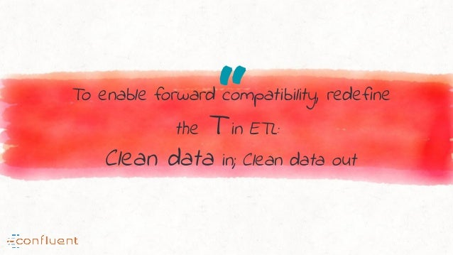 """""""To enable forward compatibility, redefine the T in ETL: Clean data in; Clean data out"""