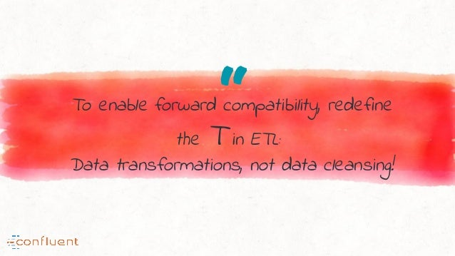 """""""To enable forward compatibility, redefine the T in ETL: Data transformations, not data cleansing!"""