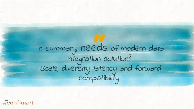 """""""In summary, needs of modern data integration solution? Scale, diversity, latency and forward compatibility"""