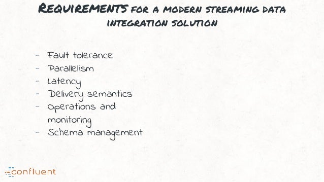 Requirements for a modern streaming data integration solution - Fault tolerance - Parallelism - Latency - Delivery semanti...