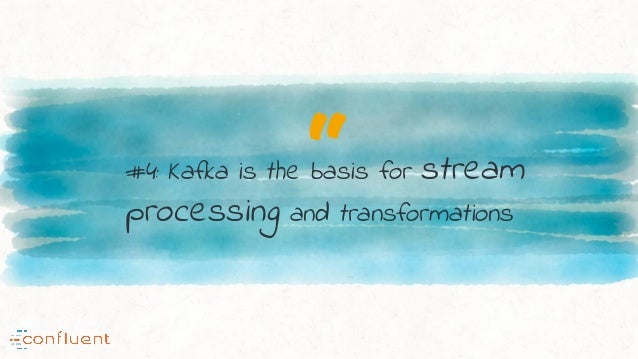 """""""#4: Kafka is the basis for stream processing and transformations"""