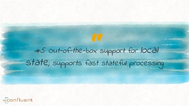 """""""#5: Out-of-the-box support for local state; supports fast stateful processing"""