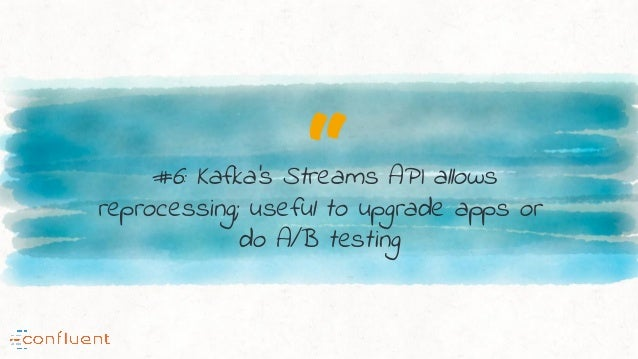 """""""#6: Kafka's Streams API allows reprocessing; useful to upgrade apps or do A/B testing"""