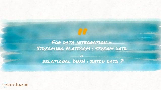 """For data integration - Streaming platform : stream data :: relational DWH : batch data ?"