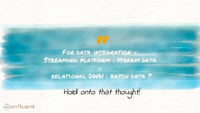 """""""For data integration - Streaming platform : stream data :: relational DWH : batch data ? Hold onto that thought!"""
