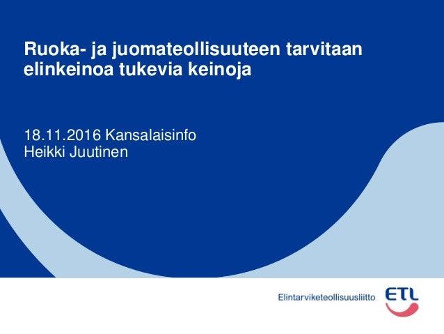 Ruoka- ja juomateollisuuteen tarvitaan elinkeinoa tukevia keinoja 18.11.2016 Kansalaisinfo Heikki Juutinen