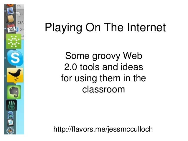 http://flavors.me/jessmcculloch Playing On The Internet Some groovy Web 2.0 tools and ideas for using them in the classroom
