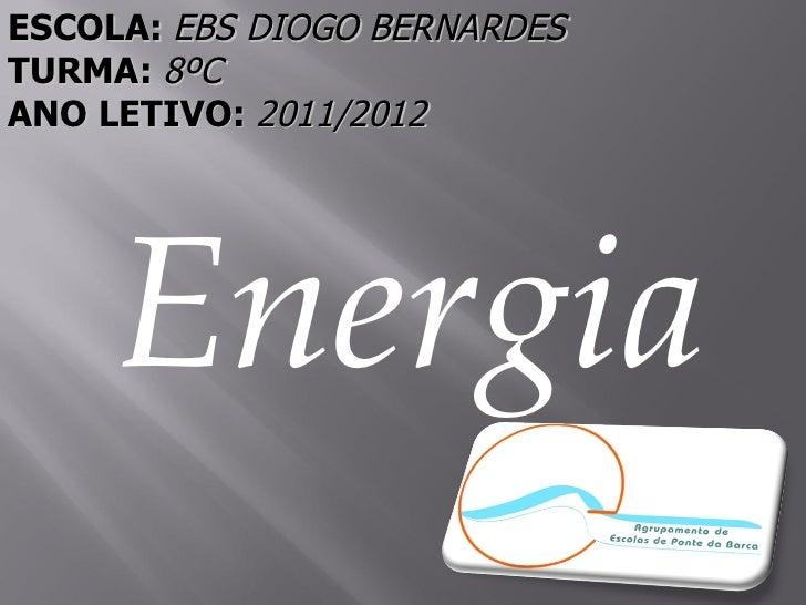 ESCOLA: EBS DIOGO BERNARDESTURMA: 8ºCANO LETIVO: 2011/2012     Energia
