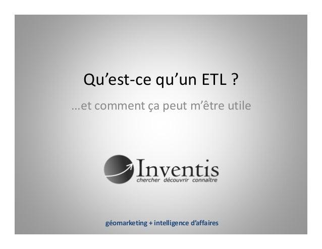 Qu'est-ce qu'un ETL ? ...et comment ça peut m'être utile géomarketing + intelligence d'affaires