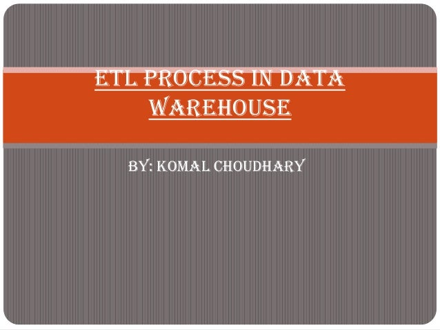 ETL Process In Data    Warehouse  By: Komal Choudhary