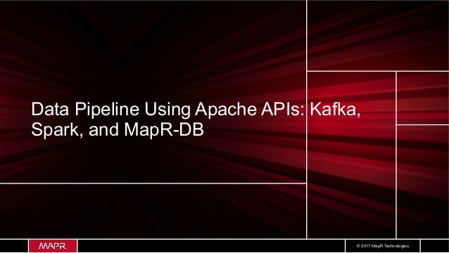 © 2017 MapR Technologies Data Pipeline Using Apache APIs: Kafka, Spark, and MapR-DB