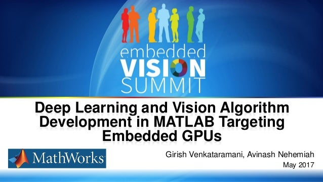 Copyright © 2017 MathWorks, Inc 1 Girish Venkataramani, Avinash Nehemiah May 2017 Deep Learning and Vision Algorithm Devel...