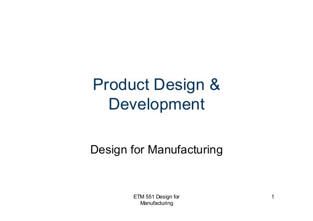 ETM 551 Design for Manufacturing 1 Product Design & Development Design for Manufacturing