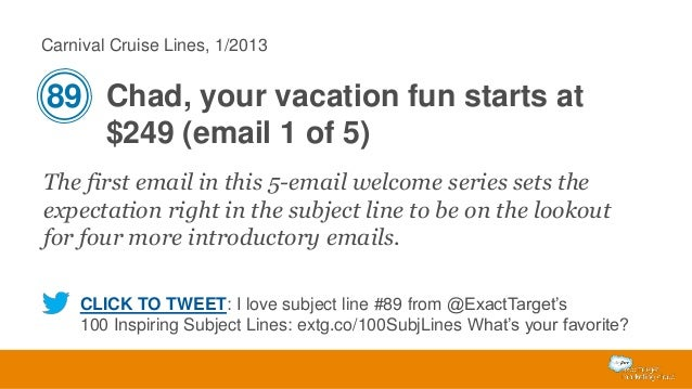Carnival Cruise Lines, 1/2013  89 Chad, your vacation fun starts at $249 (email 1 of 5) The first email in this 5-email we...