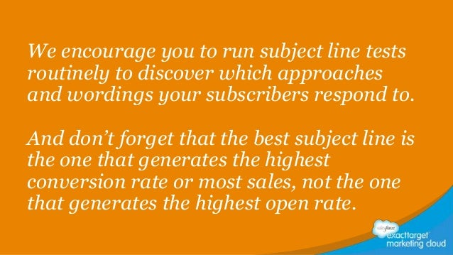 We encourage you to run subject line tests routinely to discover which approaches and wordings your subscribers respond to...