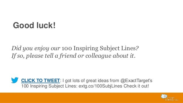 Good luck! Did you enjoy our 100 Inspiring Subject Lines? If so, please tell a friend or colleague about it.  CLICK TO TWE...
