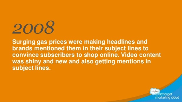 2008 Surging gas prices were making headlines and brands mentioned them in their subject lines to convince subscribers to ...