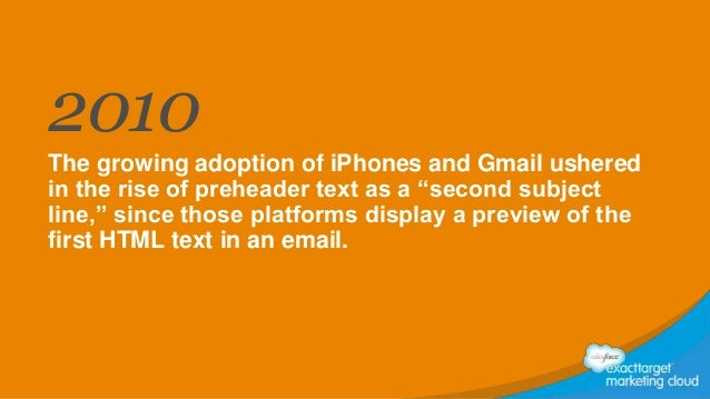 """2010 The growing adoption of iPhones and Gmail ushered in the rise of preheader text as a """"second subject line,"""" since tho..."""