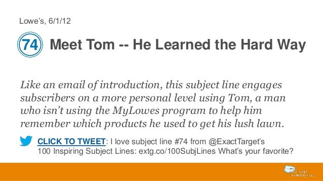 Lowe's, 6/1/12  74 Meet Tom -- He Learned the Hard Way Like an email of introduction, this subject line engages subscriber...