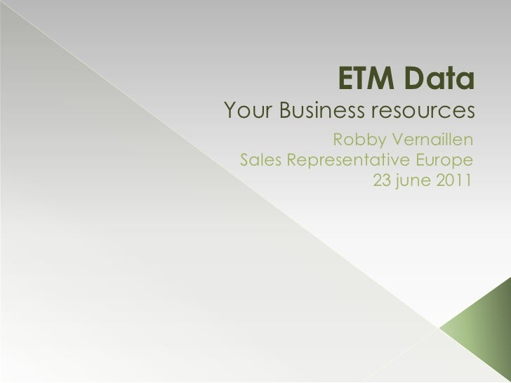 ETM DataYour Business resources<br />RobbyVernaillen<br />SalesRepresentativeEurope<br />23 june 2011<br />