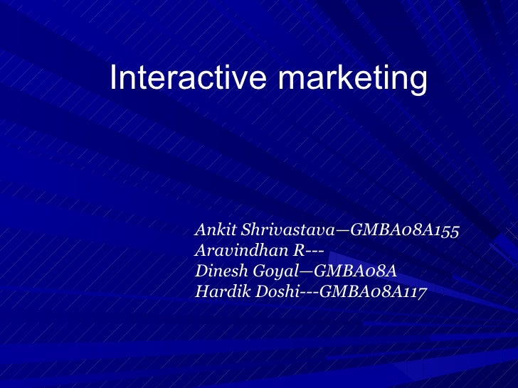 Interactive marketing         Ankit Shrivastava—GMBA08A155      Aravindhan R---      Dinesh Goyal—GMBA08A      Hardik Dosh...