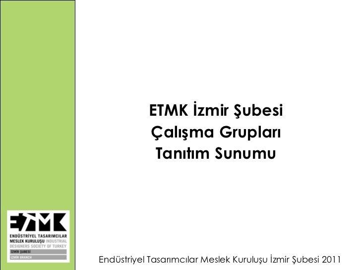 ETMK İzmir Şubesi Çalışma Grupları Tanıtım Sunumu Endüstriyel Tasarımcılar Meslek Kuruluşu İzmir Şubesi 2011